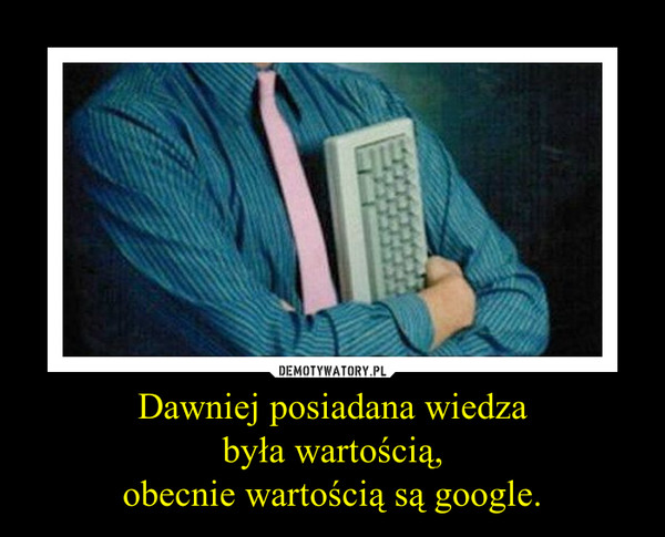Dawniej posiadana wiedzabyła wartością,obecnie wartością są google. –