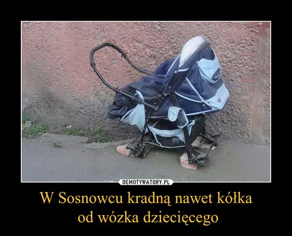Ogromny W Sosnowcu kradną nawet kółka od wózka dziecięcego – Demotywatory.pl SB19