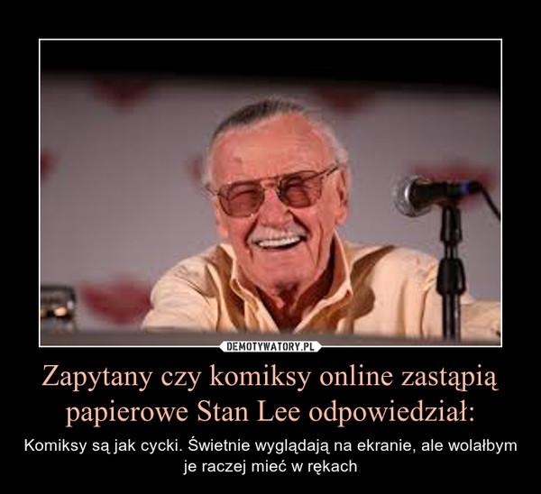 Zapytany czy komiksy online zastąpią papierowe Stan Lee odpowiedział: – Komiksy są jak cycki. Świetnie wyglądają na ekranie, ale wolałbym je raczej mieć w rękach