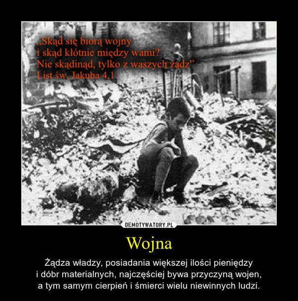 Wojna – Żądza władzy, posiadania większej ilości pieniędzyi dóbr materialnych, najczęściej bywa przyczyną wojen,a tym samym cierpień i śmierci wielu niewinnych ludzi.