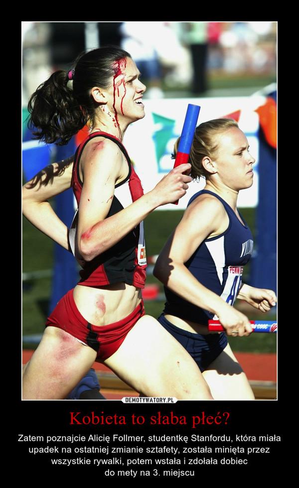 Kobieta to słaba płeć? – Zatem poznajcie Alicię Follmer, studentkę Stanfordu, która miała upadek na ostatniej zmianie sztafety, została minięta przez wszystkie rywalki, potem wstała i zdołała dobiecdo mety na 3. miejscu