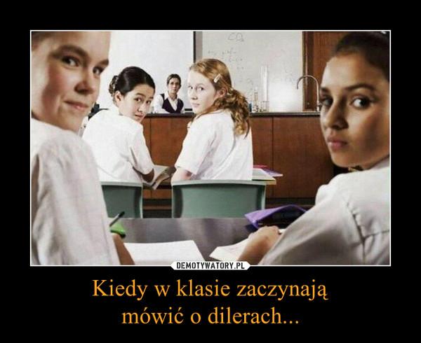 Kiedy w klasie zaczynająmówić o dilerach... –