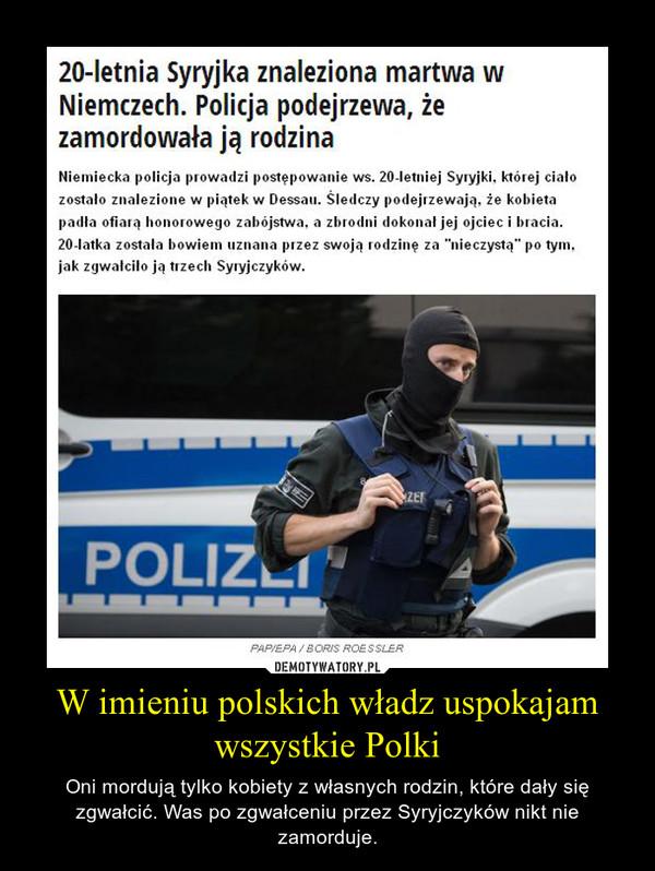 W imieniu polskich władz uspokajam wszystkie Polki – Oni mordują tylko kobiety z własnych rodzin, które dały się zgwałcić. Was po zgwałceniu przez Syryjczyków nikt nie zamorduje.