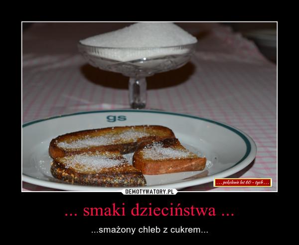 ... smaki dzieciństwa ... – ...smażony chleb z cukrem...