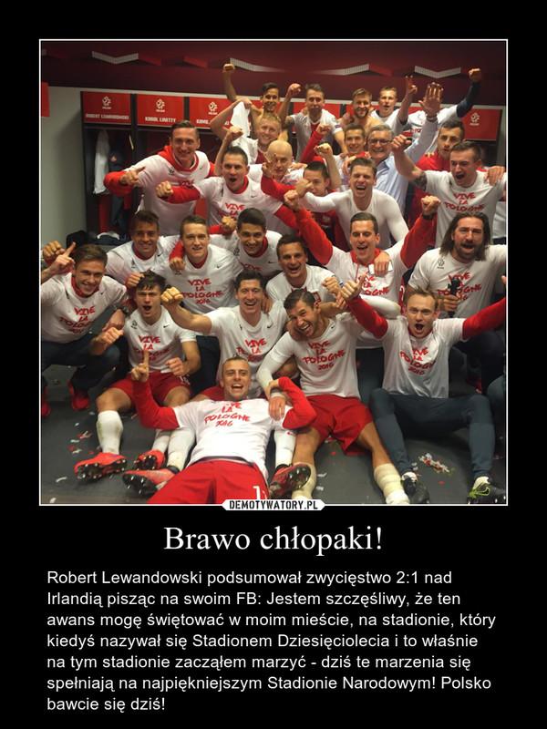 Brawo chłopaki! – Robert Lewandowski podsumował zwycięstwo 2:1 nad Irlandią pisząc na swoim FB: Jestem szczęśliwy, że ten awans mogę świętować w moim mieście, na stadionie, który kiedyś nazywał się Stadionem Dziesięciolecia i to właśnie na tym stadionie zacząłem marzyć - dziś te marzenia się spełniają na najpiękniejszym Stadionie Narodowym! Polsko bawcie się dziś!