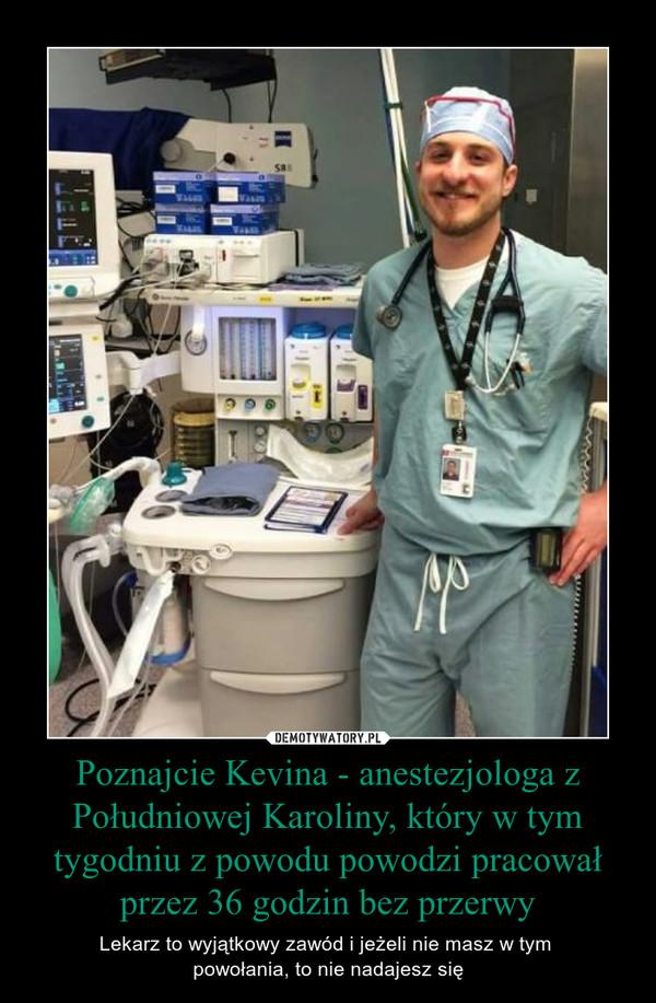 Poznajcie Kevina - anestezjologa z Południowej Karoliny, który w tym tygodniu z powodu powodzi pracował przez 36 godzin bez przerwy – Lekarz to wyjątkowy zawód i jeżeli nie masz w tym powołania, to nie nadajesz się