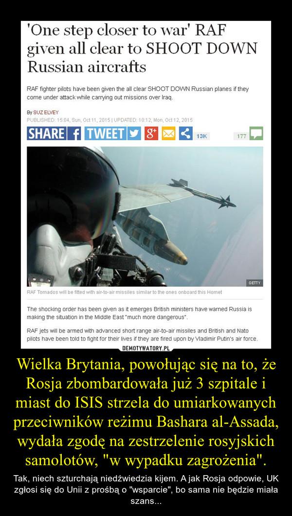 """Wielka Brytania, powołując się na to, że Rosja zbombardowała już 3 szpitale i miast do ISIS strzela do umiarkowanych przeciwników reżimu Bashara al-Assada, wydała zgodę na zestrzelenie rosyjskich samolotów, """"w wypadku zagrożenia"""". – Tak, niech szturchają niedźwiedzia kijem. A jak Rosja odpowie, UK zgłosi się do Unii z prośbą o """"wsparcie"""", bo sama nie będzie miała szans..."""