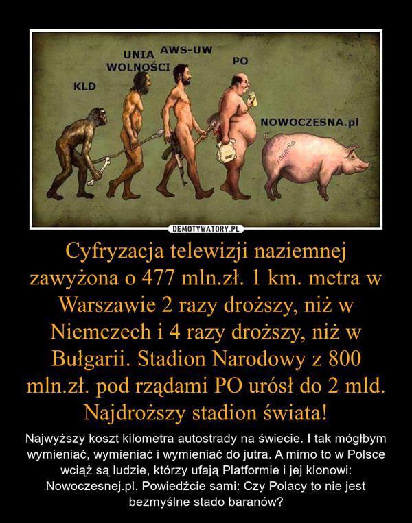 Cyfryzacja telewizji naziemnej zawyżona o 477 mln.zł. 1 km. metra w Warszawie 2 razy droższy, niż w Niemczech i 4 razy droższy, niż w Bułgarii. Stadion Narodowy z 800 mln.zł. pod rządami PO urósł do 2 mld. Najdroższy stadion świata! – Najwyższy koszt kilometra autostrady na świecie. I tak mógłbym wymieniać, wymieniać i wymieniać do jutra. A mimo to w Polsce wciąż są ludzie, którzy ufają Platformie i jej klonowi: Nowoczesnej.pl. Powiedźcie sami: Czy Polacy to nie jest bezmyślne stado baranów?