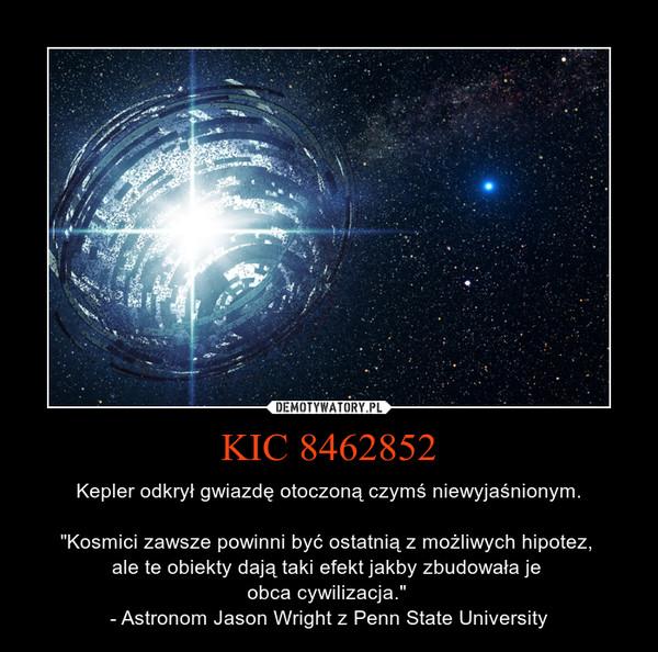 """KIC 8462852 – Kepler odkrył gwiazdę otoczoną czymś niewyjaśnionym.""""Kosmici zawsze powinni być ostatnią z możliwych hipotez, ale te obiekty dają taki efekt jakby zbudowała je obca cywilizacja."""" - Astronom Jason Wright z Penn State University"""