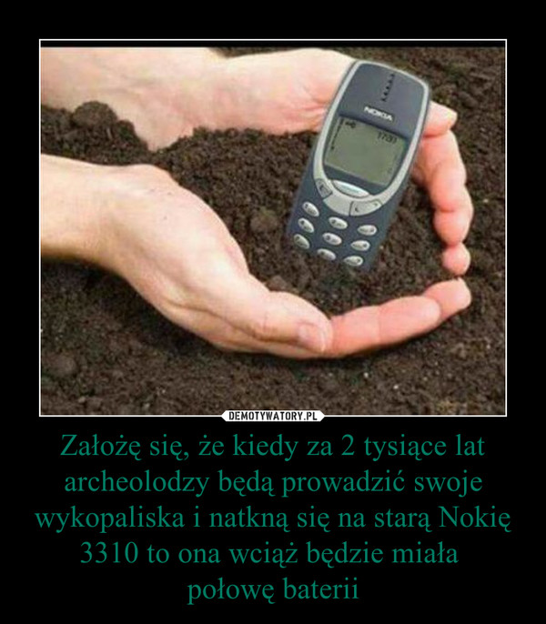 Założę się, że kiedy za 2 tysiące lat archeolodzy będą prowadzić swoje wykopaliska i natkną się na starą Nokię 3310 to ona wciąż będzie miała połowę baterii –
