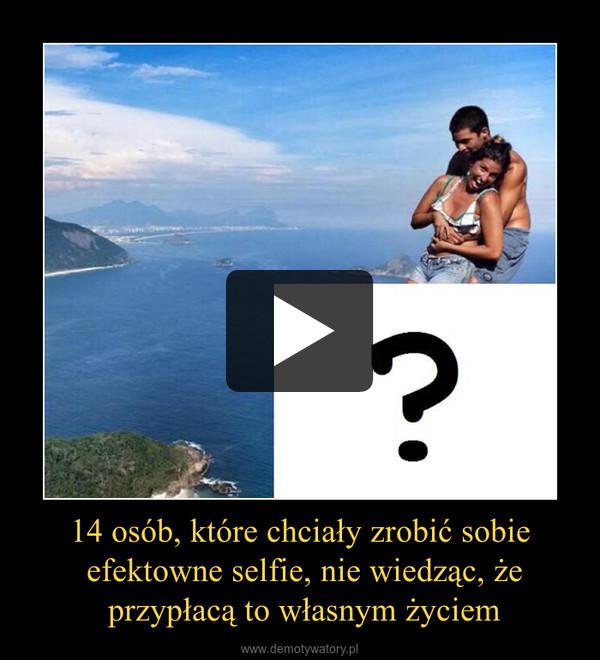 14 osób, które chciały zrobić sobie efektowne selfie, nie wiedząc, że przypłacą to własnym życiem –