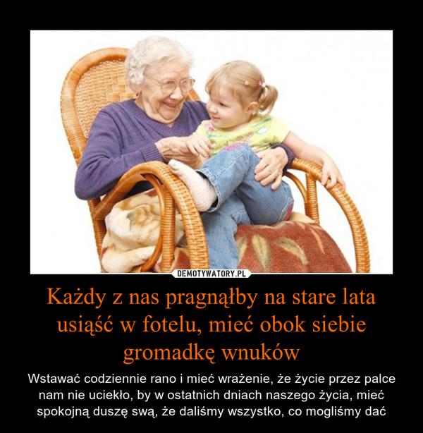 Każdy z nas pragnąłby na stare lata usiąść w fotelu, mieć obok siebie gromadkę wnuków – Wstawać codziennie rano i mieć wrażenie, że życie przez palce nam nie uciekło, by w ostatnich dniach naszego życia, mieć spokojną duszę swą, że daliśmy wszystko, co mogliśmy dać
