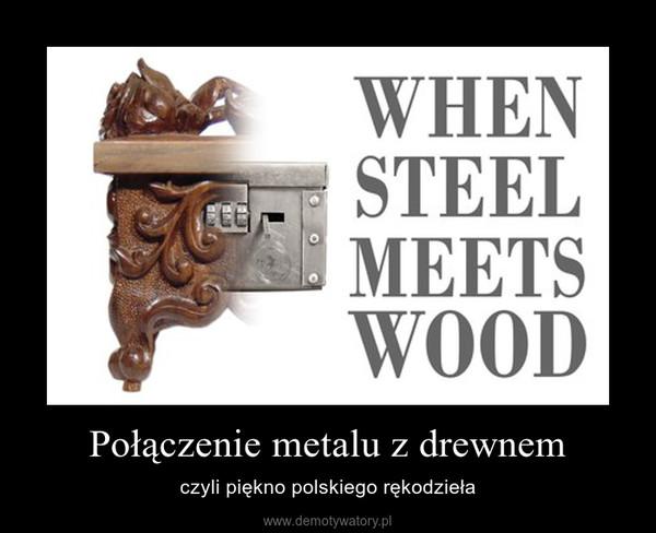 Połączenie metalu z drewnem – czyli piękno polskiego rękodzieła
