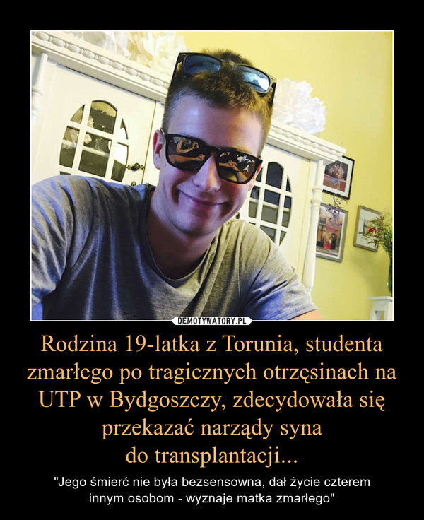 """Rodzina 19-latka z Torunia, studenta zmarłego po tragicznych otrzęsinach na UTP w Bydgoszczy, zdecydowała się przekazać narządy synado transplantacji... – """"Jego śmierć nie była bezsensowna, dał życie cztereminnym osobom - wyznaje matka zmarłego"""""""