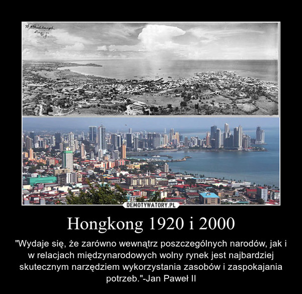 """Hongkong 1920 i 2000 – """"Wydaje się, że zarówno wewnątrz poszczególnych narodów, jak i w relacjach międzynarodowych wolny rynek jest najbardziej skutecznym narzędziem wykorzystania zasobów i zaspokajania potrzeb.""""-Jan Paweł II"""