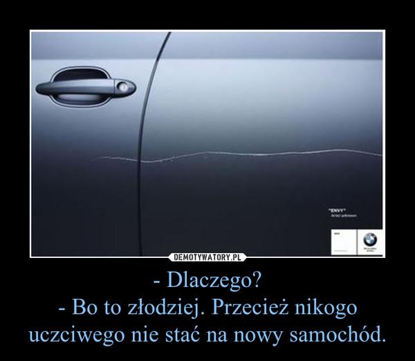 - Dlaczego?- Bo to złodziej. Przecież nikogo uczciwego nie stać na nowy samochód. –