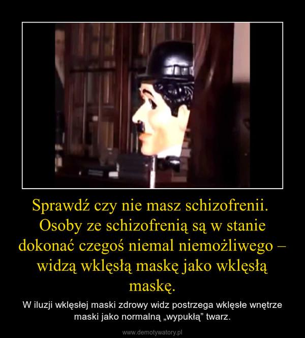 """Sprawdź czy nie masz schizofrenii.  Osoby ze schizofrenią są w stanie dokonać czegoś niemal niemożliwego – widzą wklęsłą maskę jako wklęsłą maskę. – W iluzji wklęsłej maski zdrowy widz postrzega wklęsłe wnętrze maski jako normalną """"wypukłą"""" twarz."""