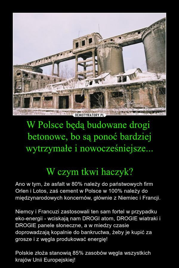 W Polsce będą budowane drogi  betonowe, bo są ponoć bardziej wytrzymałe i nowocześniejsze...W czym tkwi haczyk? – Ano w tym, że asfalt w 80% należy do państwowych firm Orlen i Lotos, zaś cement w Polsce w 100% należy do międzynarodowych koncernów, głównie z Niemiec i Francji.Niemcy i Francuzi zastosowali ten sam fortel w przypadku eko-energii - wciskają nam DROGI atom, DROGIE wiatraki i DROGIE panele słoneczne, a w miedzy czasie doprowadzają kopalnie do bankructwa, żeby je kupić za grosze i z węgla produkować energię!Polskie złoża stanowią 85% zasobów węgla wszystkich krajów Unii Europejskiej!
