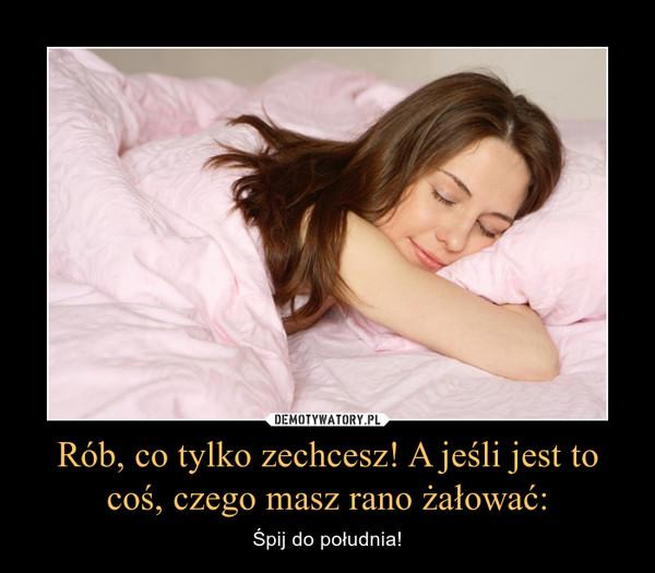 Rób, co tylko zechcesz! A jeśli jest to coś, czego masz rano żałować: – Śpij do południa!
