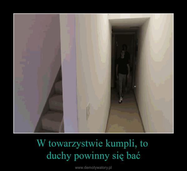 W towarzystwie kumpli, to duchy powinny się bać –