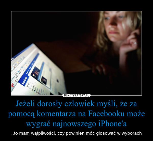 Jeżeli dorosły człowiek myśli, że za pomocą komentarza na Facebooku może wygrać najnowszego iPhone'a – ..to mam wątpliwości, czy powinien móc głosować w wyborach