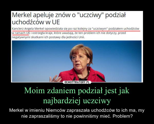 Moim zdaniem podział jest jak najbardziej uczciwy – Merkel w imieniu Niemców zapraszała uchodźców to ich ma, my nie zapraszaliśmy to nie powinniśmy mieć. Problem?