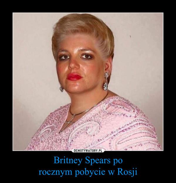 Britney Spears porocznym pobycie w Rosji –