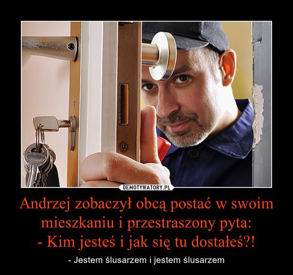Andrzej zobaczył obcą postać w swoim mieszkaniu i przestraszony pyta:- Kim jesteś i jak się tu dostałeś?! – - Jestem ślusarzem i jestem ślusarzem