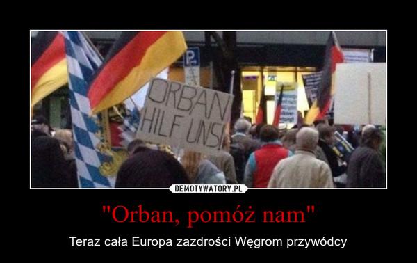 """""""Orban, pomóż nam"""" – Teraz cała Europa zazdrości Węgrom przywódcy"""
