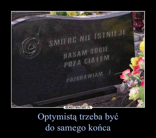 Optymistą trzeba byćdo samego końca –
