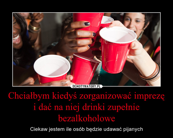 Chciałbym kiedyś zorganizować imprezę i dać na niej drinki zupełnie bezalkoholowe – Ciekaw jestem ile osób będzie udawać pijanych
