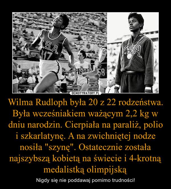 """Wilma Rudloph była 20 z 22 rodzeństwa. Była wcześniakiem ważącym 2,2 kg w dniu narodzin. Cierpiała na paraliż, polio i szkarlatynę. A na zwichniętej nodze nosiła """"szynę"""". Ostatecznie została najszybszą kobietą na świecie i 4-krotną medalistką ol – Nigdy się nie poddawaj pomimo trudności!"""