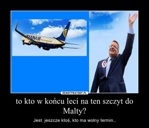 to kto w końcu leci na ten szczyt do Malty? – Jest  jeszcze ktoś, kto ma wolny termin..