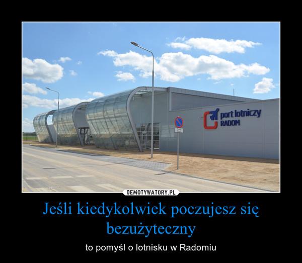 Jeśli kiedykolwiek poczujesz się bezużyteczny – to pomyśl o lotnisku w Radomiu