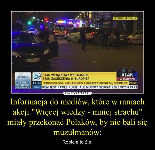 """Informacja do mediów, które w ramach akcji """"Więcej wiedzy - mniej strachu"""" miały przekonać Polaków, by nie bali się muzułmanów: – Robicie to źle."""