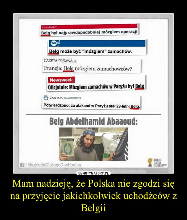 Mam nadzieję, że Polska nie zgodzi się na przyjęcie jakichkolwiek uchodźców z Belgii –