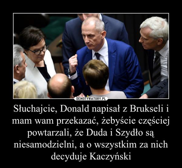 Słuchajcie, Donald napisał z Brukseli i mam wam przekazać, żebyście częściej powtarzali, że Duda i Szydło są niesamodzielni, a o wszystkim za nich decyduje Kaczyński –