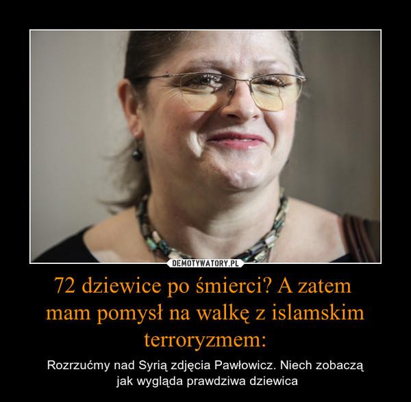 72 dziewice po śmierci? A zatem mam pomysł na walkę z islamskim terroryzmem: – Rozrzućmy nad Syrią zdjęcia Pawłowicz. Niech zobaczą jak wygląda prawdziwa dziewica