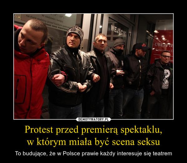Protest przed premierą spektaklu,w którym miała być scena seksu – To budujące, że w Polsce prawie każdy interesuje się teatrem