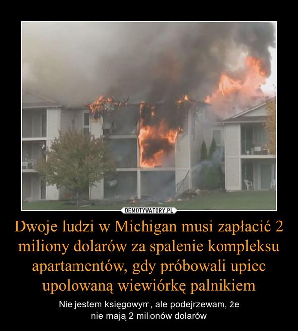 Dwoje ludzi w Michigan musi zapłacić 2 miliony dolarów za spalenie kompleksu apartamentów, gdy próbowali upiec upolowaną wiewiórkę palnikiem – Nie jestem księgowym, ale podejrzewam, żenie mają 2 milionów dolarów