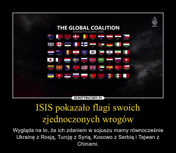ISIS pokazało flagi swoich zjednoczonych wrogów – Wygląda na to, że ich zdaniem w sojuszu mamy równocześnie Ukrainę z Rosją, Turcję z Syrią, Kosowo z Serbią i Tajwan z Chinami.