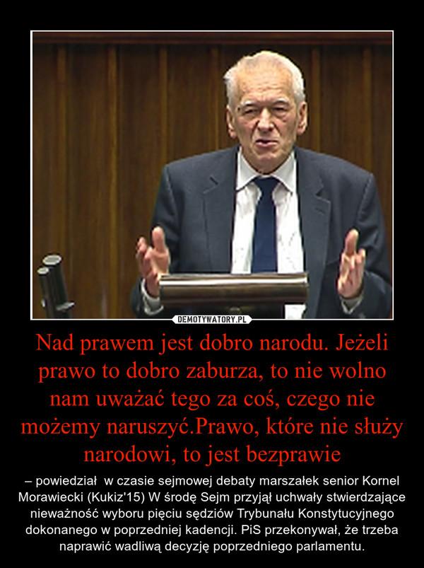 Nad prawem jest dobro narodu. Jeżeli prawo to dobro zaburza, to nie wolno nam uważać tego za coś, czego nie możemy naruszyć.Prawo, które nie służy narodowi, to jest bezprawie – – powiedział  w czasie sejmowej debaty marszałek senior Kornel Morawiecki (Kukiz'15) W środę Sejm przyjął uchwały stwierdzające nieważność wyboru pięciu sędziów Trybunału Konstytucyjnego dokonanego w poprzedniej kadencji. PiS przekonywał, że trzeba naprawić wadliwą decyzję poprzedniego parlamentu.