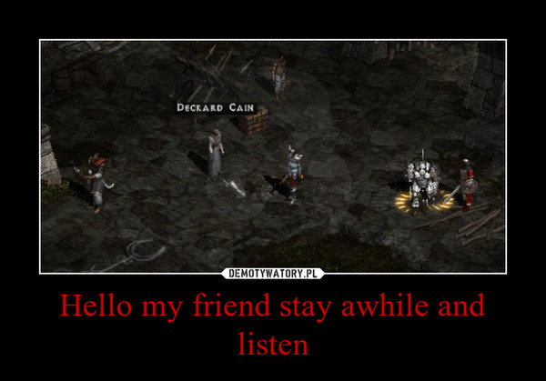 Hello my friend stay awhile and listen –