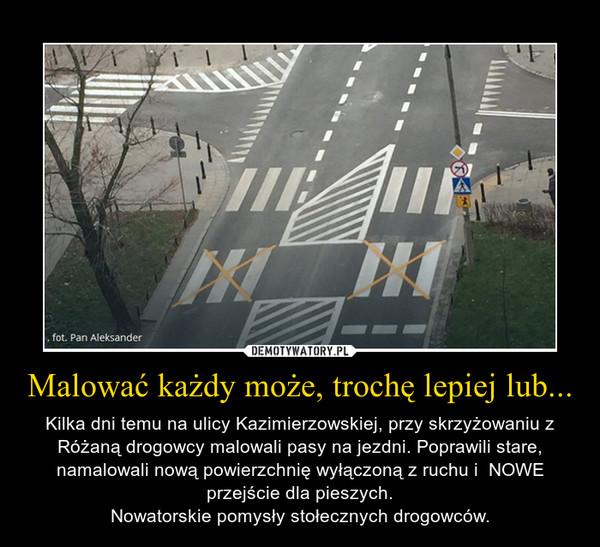 Malować każdy może, trochę lepiej lub... – Kilka dni temu na ulicy Kazimierzowskiej, przy skrzyżowaniu z Różaną drogowcy malowali pasy na jezdni. Poprawili stare, namalowali nową powierzchnię wyłączoną z ruchu i  NOWE przejście dla pieszych.Nowatorskie pomysły stołecznych drogowców.