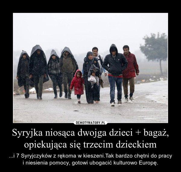 Syryjka niosąca dwojga dzieci + bagaż, opiekująca się trzecim dzieckiem – ...i 7 Syryjczyków z rękoma w kieszeni.Tak bardzo chętni do pracy i niesienia pomocy, gotowi ubogacić kulturowo Europę.