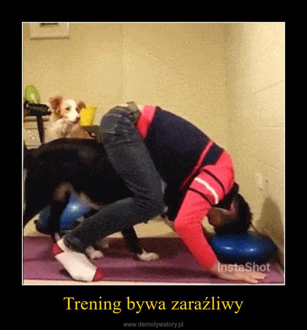 Trening bywa zaraźliwy –