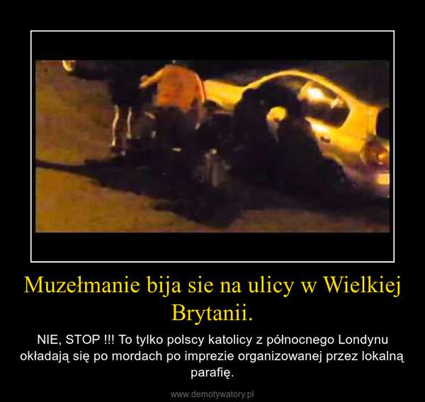 Muzełmanie bija sie na ulicy w Wielkiej Brytanii. – NIE, STOP !!! To tylko polscy katolicy z północnego Londynu okładają się po mordach po imprezie organizowanej przez lokalną parafię.