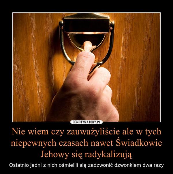 Nie wiem czy zauważyliście ale w tych niepewnych czasach nawet Świadkowie Jehowy się radykalizują – Ostatnio jedni z nich ośmielili się zadzwonić dzwonkiem dwa razy