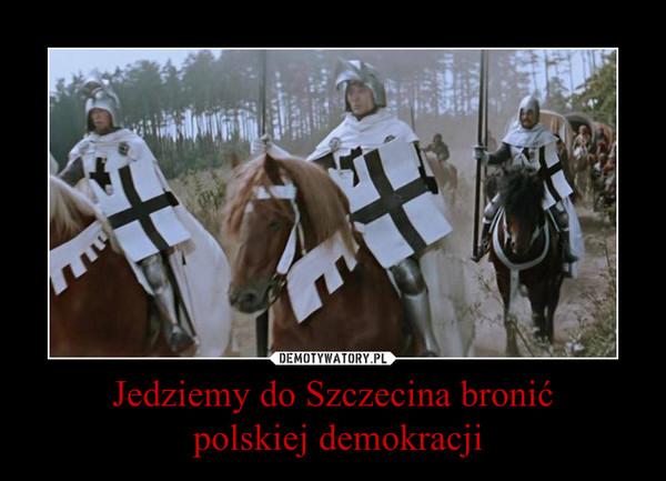 Jedziemy do Szczecina bronić polskiej demokracji –