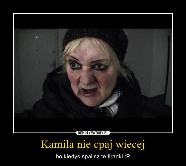 Kamila nie cpaj wiecej – bo kiedys spalisz te firanki :P